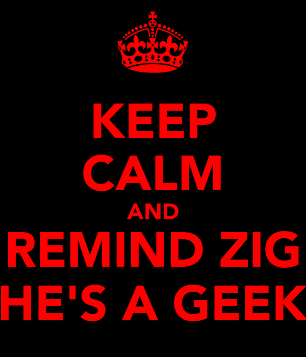 KEEP CALM AND REMIND ZIG HE'S A GEEK