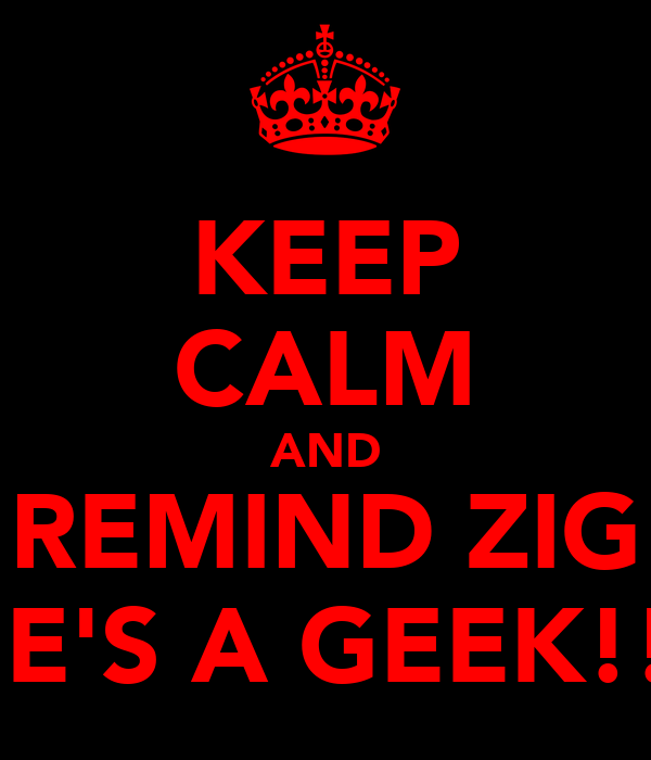 KEEP CALM AND REMIND ZIG HE'S A GEEK!!!