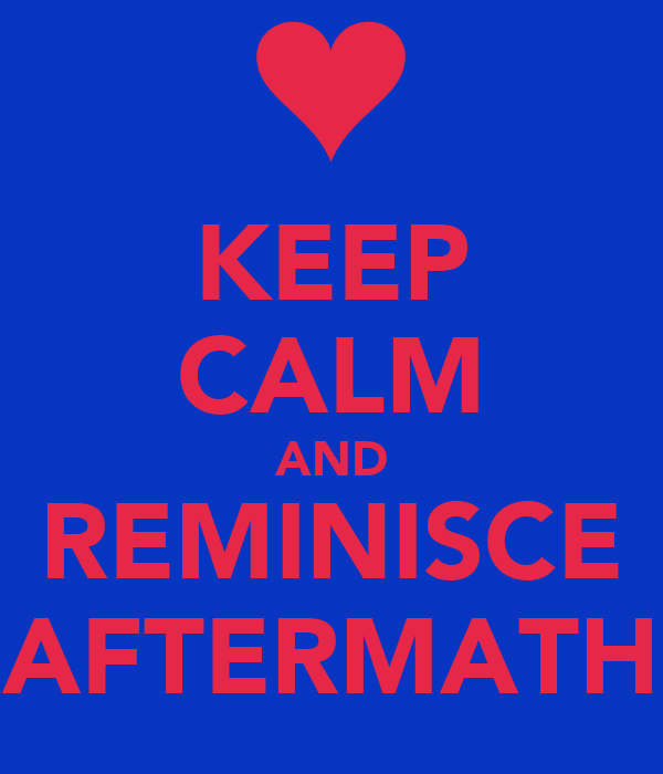 KEEP CALM AND REMINISCE AFTERMATH