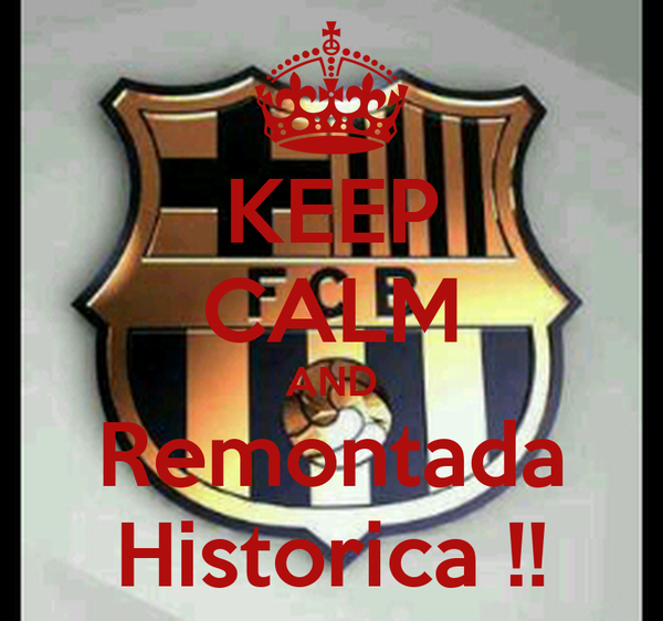 KEEP CALM AND Remontada Historica !!