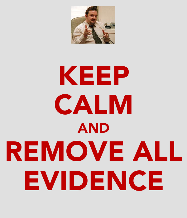 KEEP CALM AND REMOVE ALL EVIDENCE
