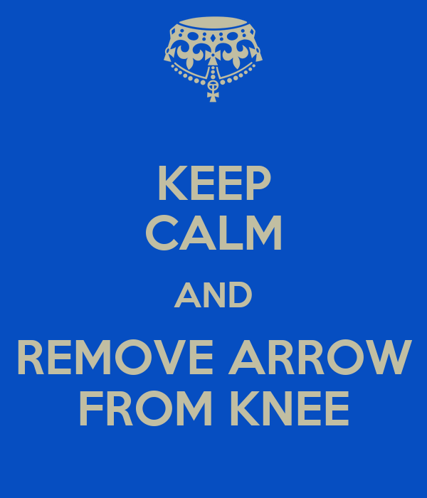 KEEP CALM AND REMOVE ARROW FROM KNEE
