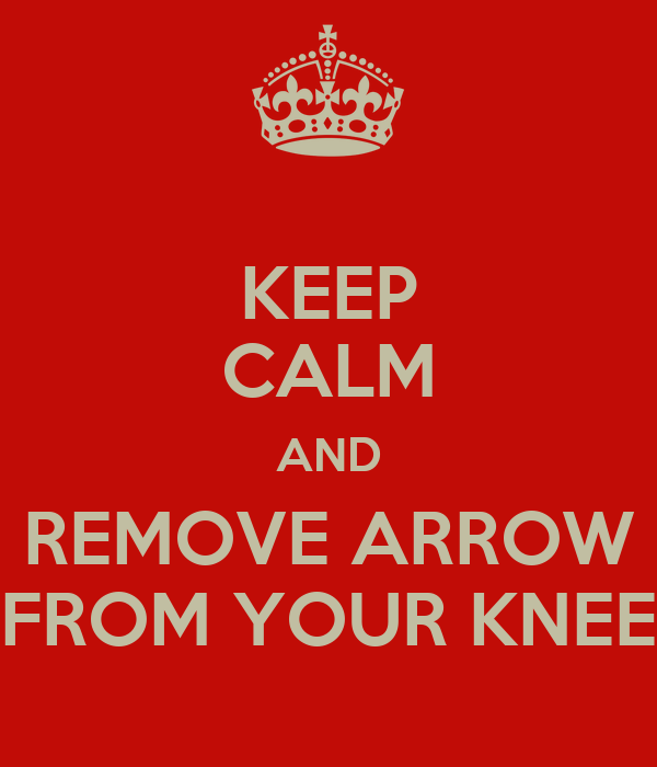 KEEP CALM AND REMOVE ARROW FROM YOUR KNEE