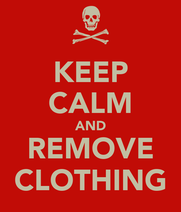 KEEP CALM AND REMOVE CLOTHING