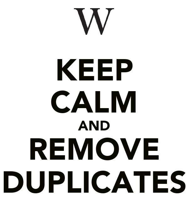KEEP CALM AND REMOVE DUPLICATES
