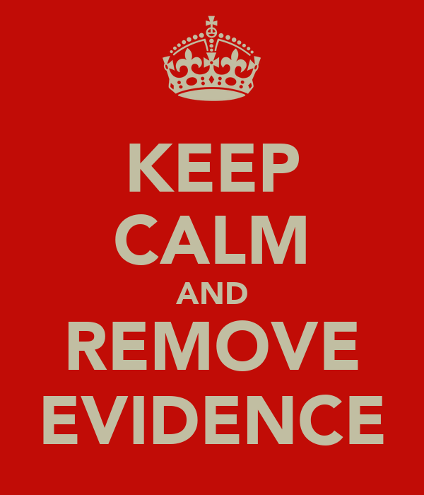 KEEP CALM AND REMOVE EVIDENCE