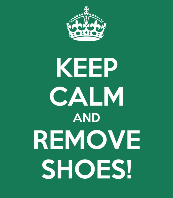 KEEP CALM AND REMOVE SHOES!
