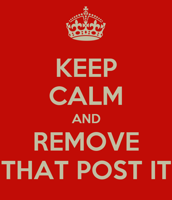 KEEP CALM AND REMOVE THAT POST IT