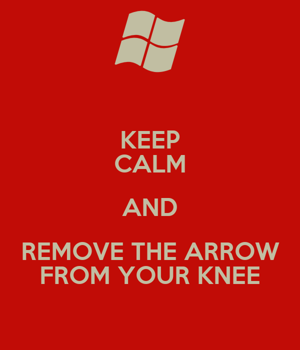 KEEP CALM AND REMOVE THE ARROW FROM YOUR KNEE