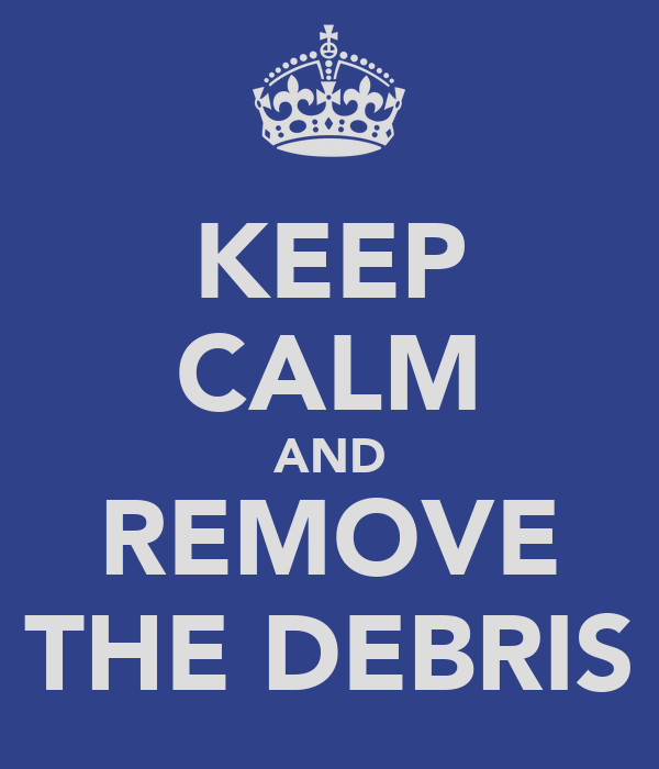 KEEP CALM AND REMOVE THE DEBRIS