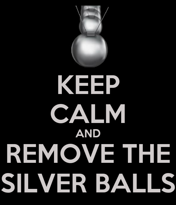 KEEP CALM AND REMOVE THE SILVER BALLS