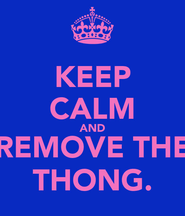 KEEP CALM AND REMOVE THE THONG.