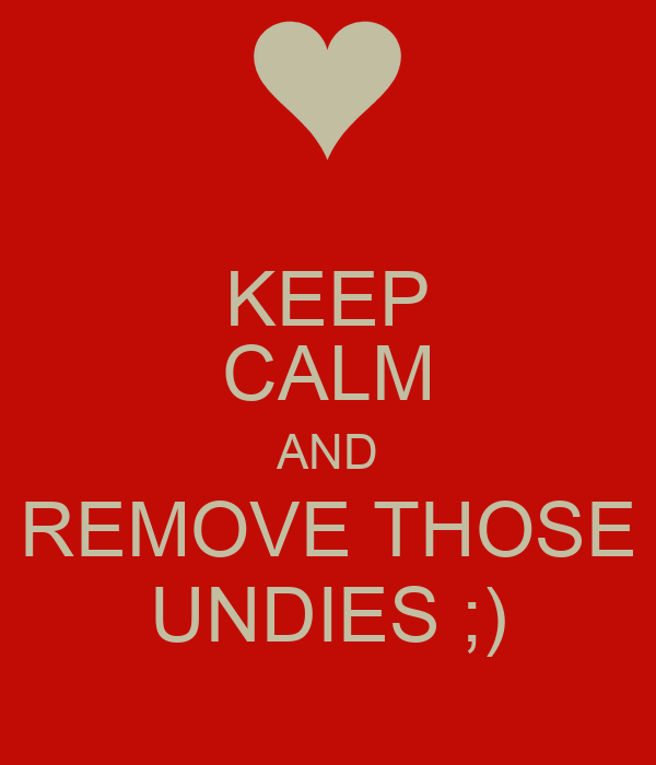 KEEP CALM AND REMOVE THOSE UNDIES ;)