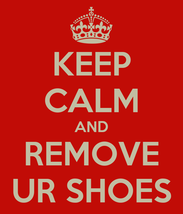 KEEP CALM AND REMOVE UR SHOES