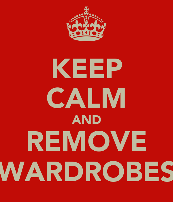 KEEP CALM AND REMOVE WARDROBES