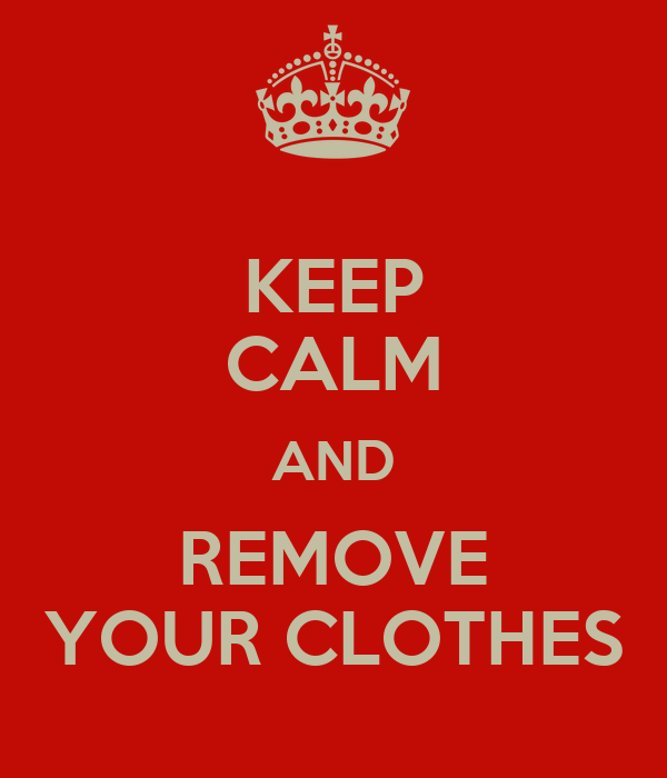 KEEP CALM AND REMOVE YOUR CLOTHES
