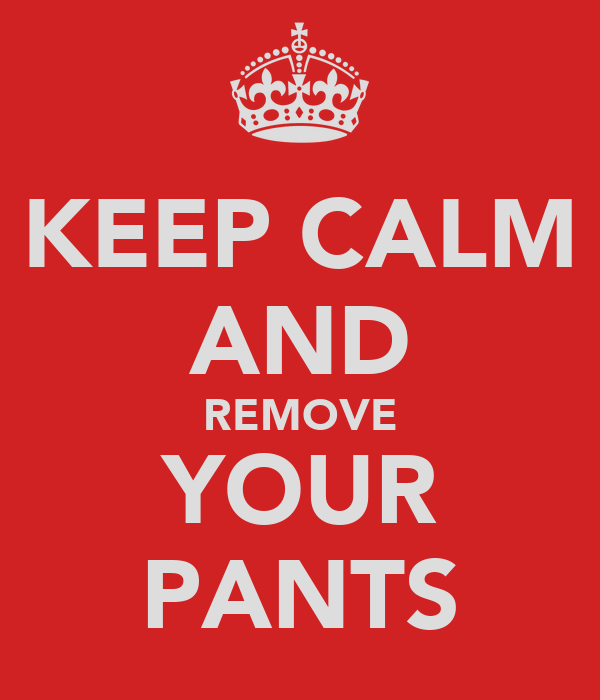 KEEP CALM AND REMOVE YOUR PANTS