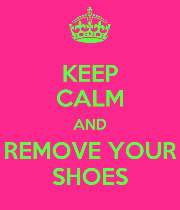 KEEP CALM AND REMOVE YOUR SHOES