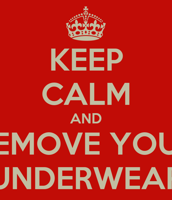 KEEP CALM AND REMOVE YOUR UNDERWEAR
