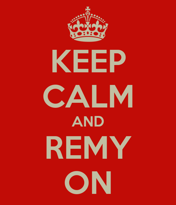 KEEP CALM AND REMY ON