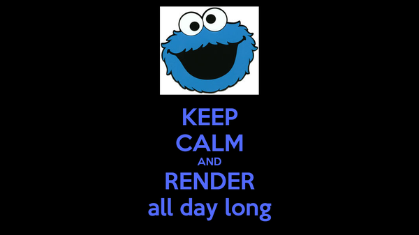 KEEP CALM AND RENDER all day long