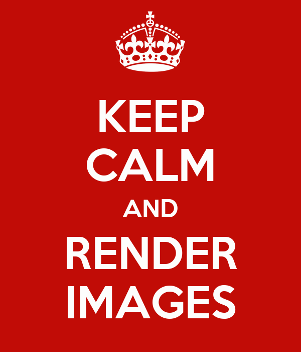 KEEP CALM AND RENDER IMAGES