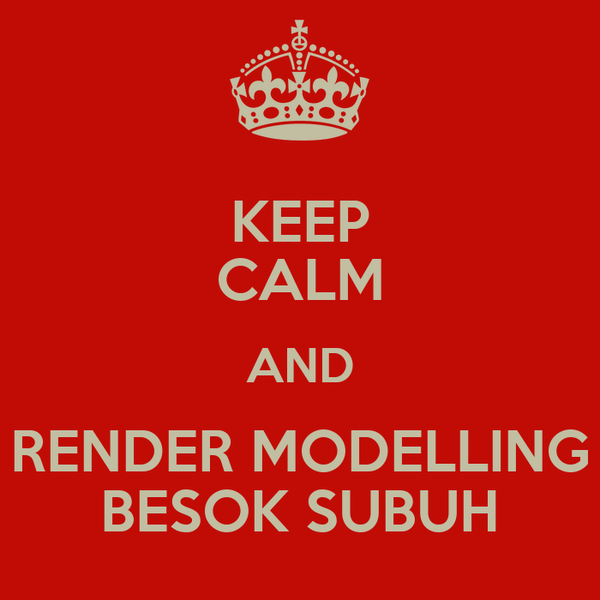 KEEP CALM AND RENDER MODELLING BESOK SUBUH