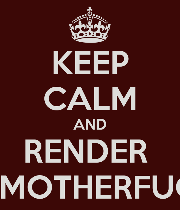 KEEP CALM AND RENDER  THIS MOTHERFUCKER