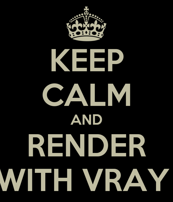 KEEP CALM AND RENDER WITH VRAY