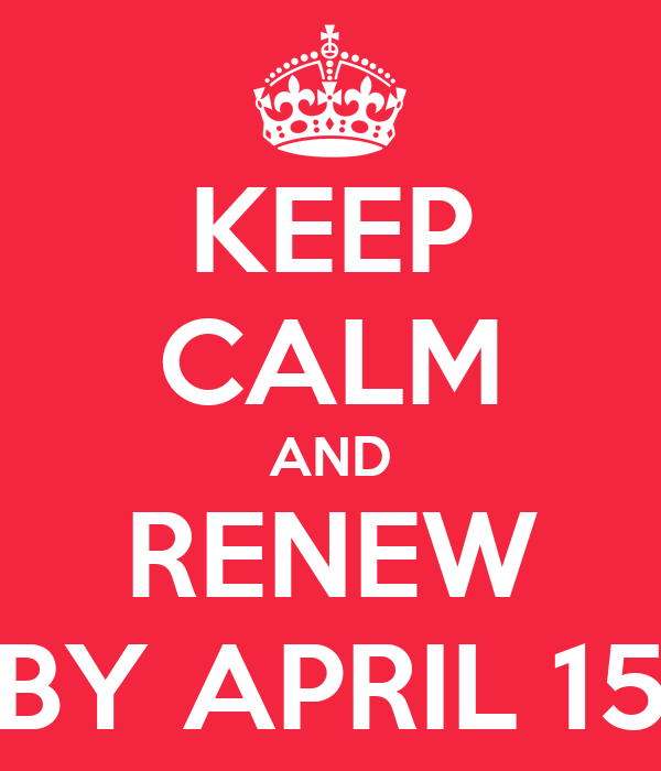 KEEP CALM AND RENEW BY APRIL 15