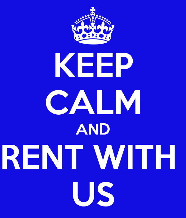 KEEP CALM AND RENT WITH  US