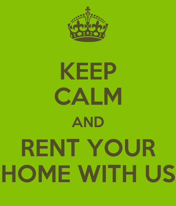 KEEP CALM AND RENT YOUR HOME WITH US