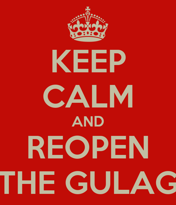 KEEP CALM AND REOPEN THE GULAG
