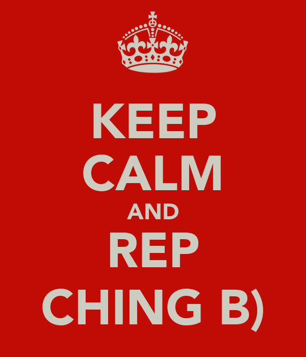 KEEP CALM AND REP CHING B)