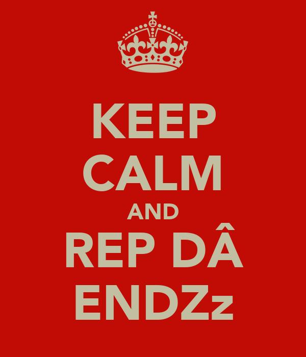 KEEP CALM AND REP DÂ ENDZz