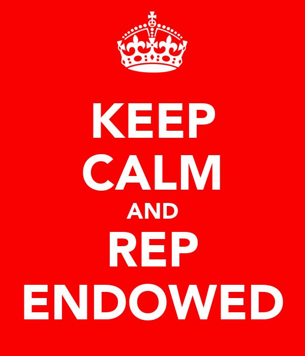 KEEP CALM AND REP ENDOWED
