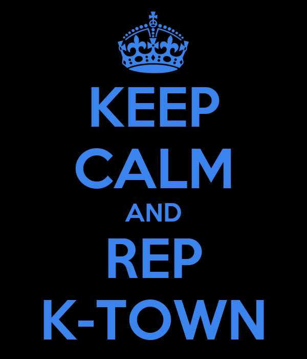 KEEP CALM AND REP K-TOWN