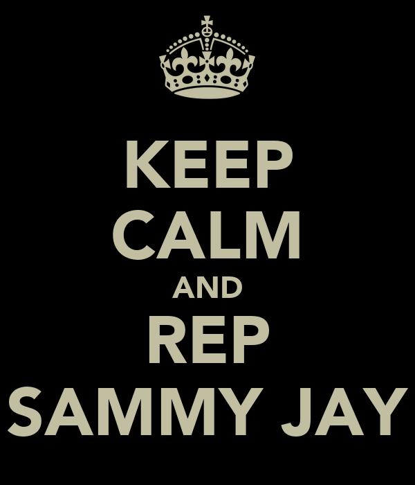 KEEP CALM AND REP SAMMY JAY