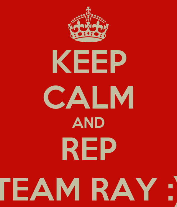 KEEP CALM AND REP TEAM RAY :)