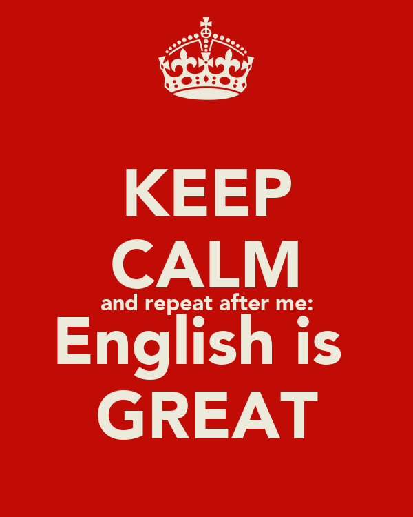 KEEP CALM and repeat after me: English is  GREAT