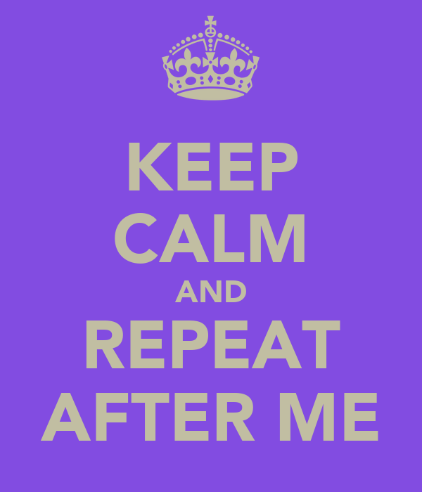 KEEP CALM AND REPEAT AFTER ME