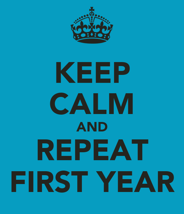 KEEP CALM AND REPEAT FIRST YEAR
