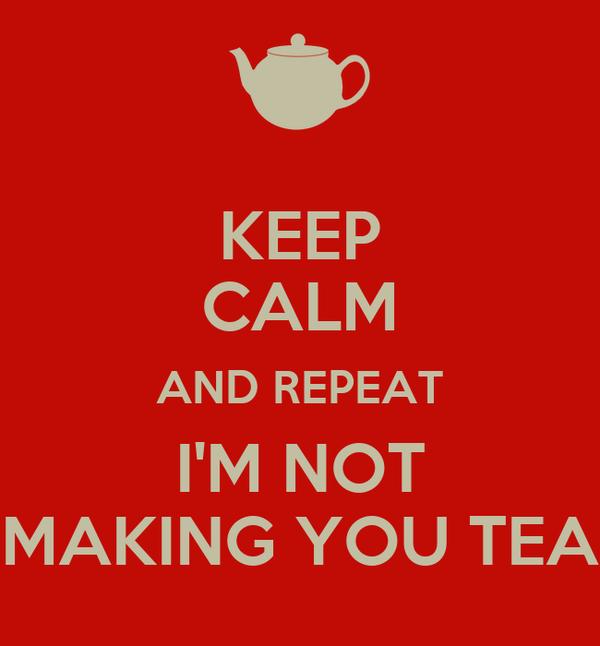 KEEP CALM AND REPEAT I'M NOT MAKING YOU TEA