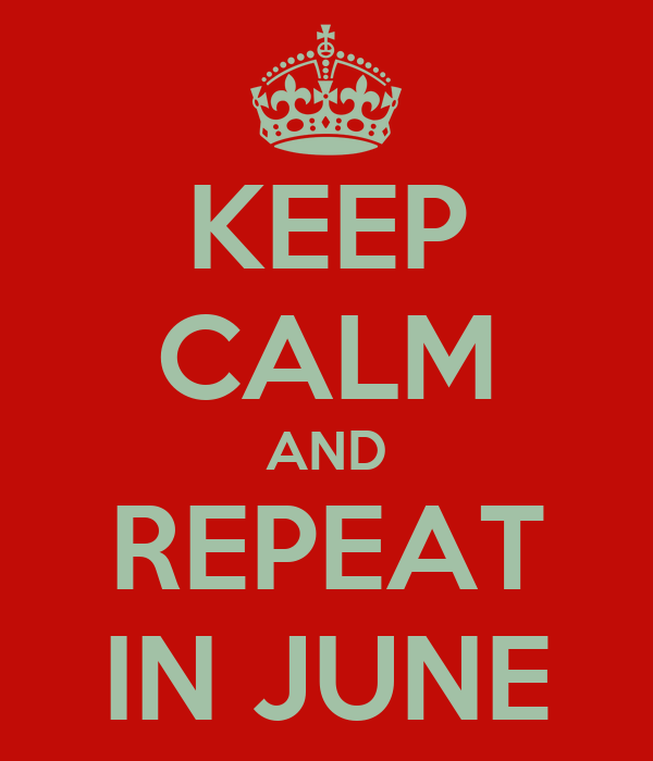 KEEP CALM AND REPEAT IN JUNE