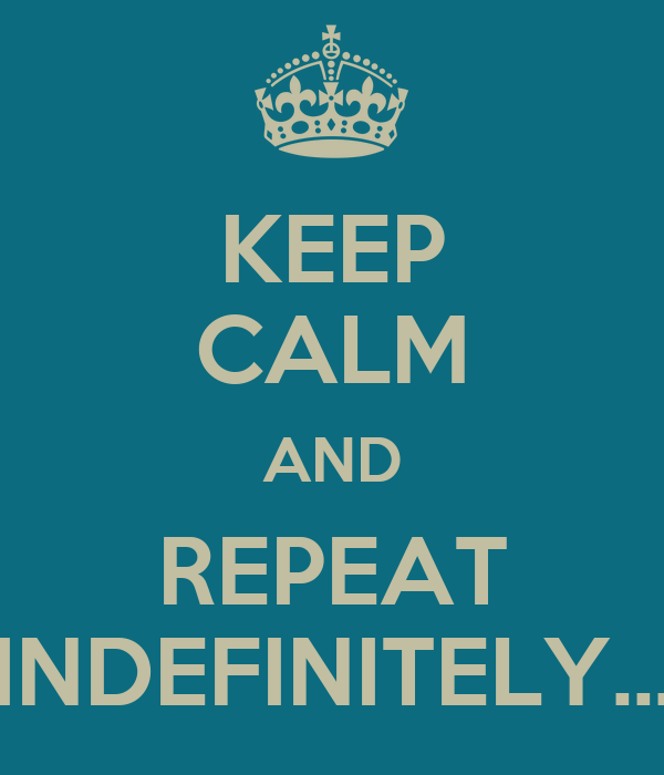 KEEP CALM AND REPEAT INDEFINITELY...