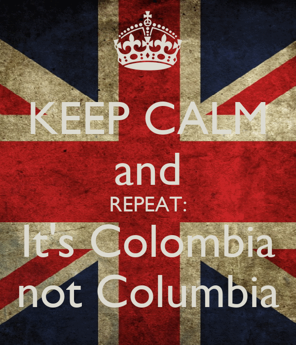 KEEP CALM and REPEAT: It's Colombia not Columbia