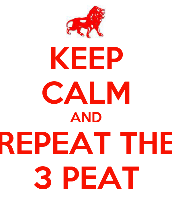 KEEP CALM AND REPEAT THE 3 PEAT