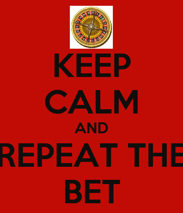 KEEP CALM AND REPEAT THE BET