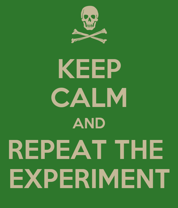KEEP CALM AND REPEAT THE  EXPERIMENT