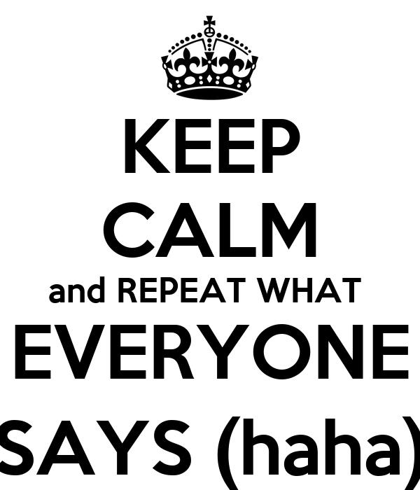 KEEP CALM and REPEAT WHAT  EVERYONE SAYS (haha)